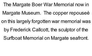 The Margate Boer War Memorial now in Margate Museum.  The copper repouseé on this largely forgotten war memorial was by Frederick Callcott, the sculptor of the Surfboat Memorial on Margate seafront.